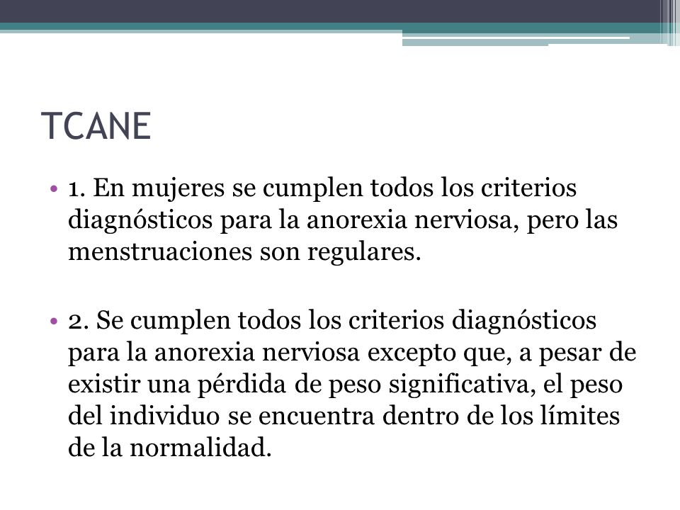 TCANE 1. En mujeres se cumplen todos los criterios diagnósticos para la anorexia nerviosa, pero las menstruaciones son regulares.