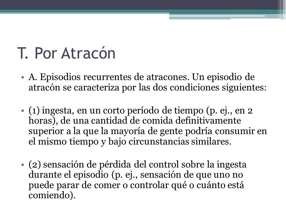 T. Por Atracón A. Episodios recurrentes de atracones. Un episodio de atracón se caracteriza por las dos condiciones siguientes: