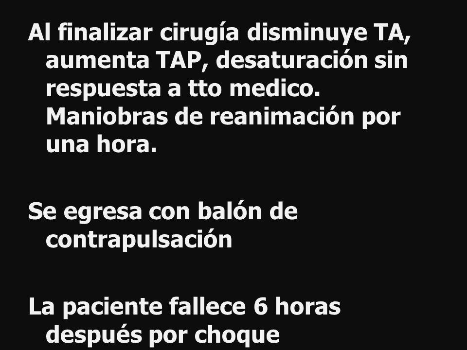 Al finalizar cirugía disminuye TA, aumenta TAP, desaturación sin respuesta a tto medico.
