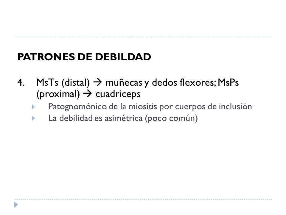 PATRONES DE DEBILDAD 4. MsTs (distal)  muñecas y dedos flexores; MsPs (proximal)  cuadriceps.