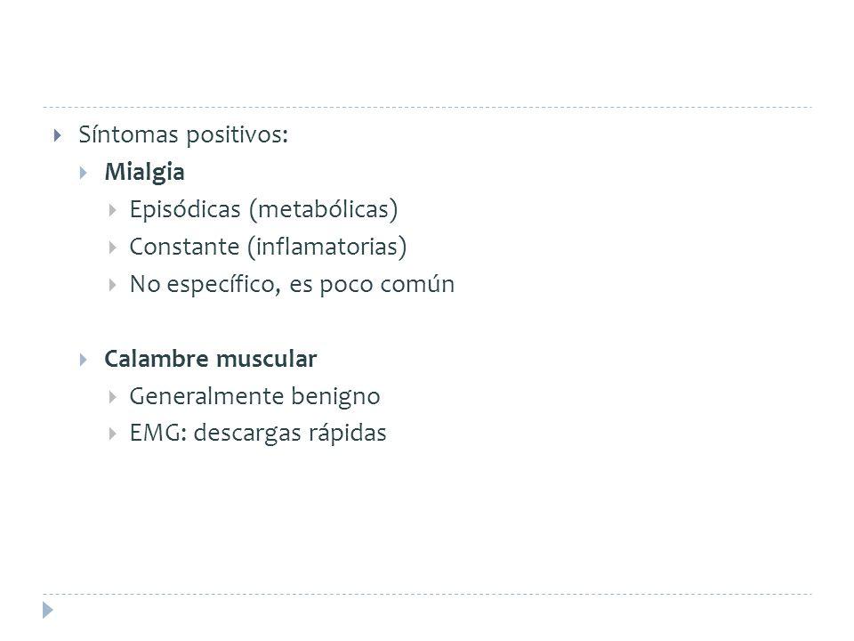 Síntomas positivos: Mialgia. Episódicas (metabólicas) Constante (inflamatorias) No específico, es poco común.