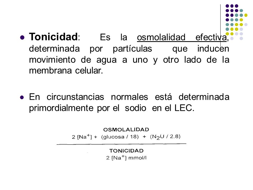 Tonicidad: Es la osmolalidad efectiva, determinada por partículas que inducen movimiento de agua a uno y otro lado de la membrana celular.
