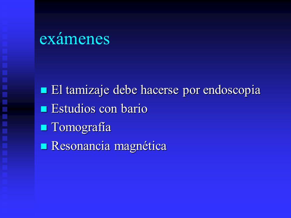 exámenes El tamizaje debe hacerse por endoscopia Estudios con bario