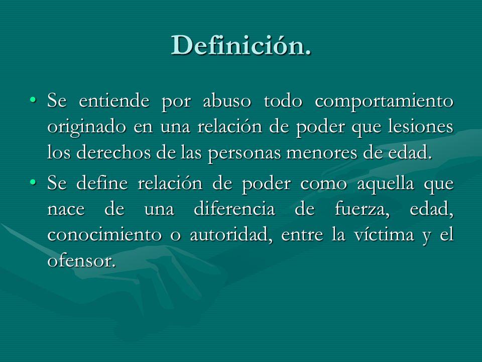 Definición. Se entiende por abuso todo comportamiento originado en una relación de poder que lesiones los derechos de las personas menores de edad.