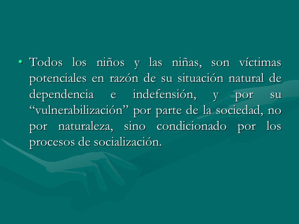 Todos los niños y las niñas, son víctimas potenciales en razón de su situación natural de dependencia e indefensión, y por su vulnerabilización por parte de la sociedad, no por naturaleza, sino condicionado por los procesos de socialización.