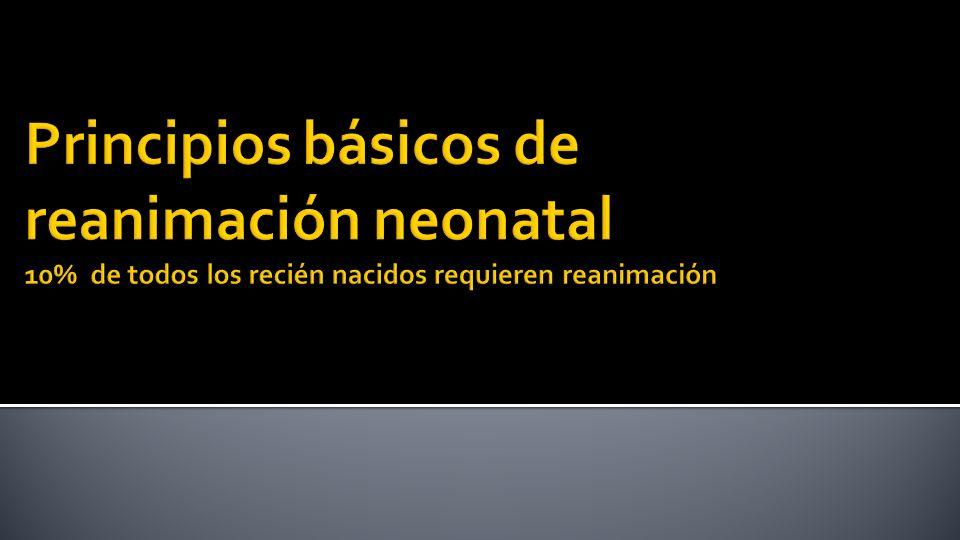 Principios básicos de reanimación neonatal 10% de todos los recién nacidos requieren reanimación