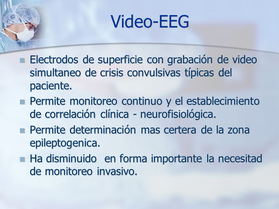 Video-EEG Electrodos de superficie con grabación de video simultaneo de crisis convulsivas típicas del paciente.