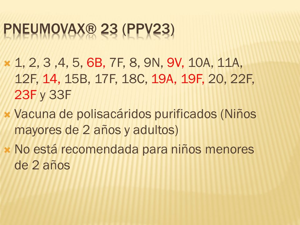 PNEUMOVAX® 23 (PPV23)1, 2, 3 ,4, 5, 6B, 7F, 8, 9N, 9V, 10A, 11A, 12F, 14, 15B, 17F, 18C, 19A, 19F, 20, 22F, 23F y 33F.
