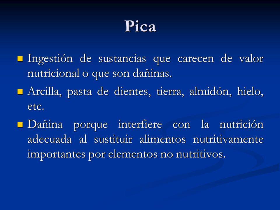 PicaIngestión de sustancias que carecen de valor nutricional o que son dañinas. Arcilla, pasta de dientes, tierra, almidón, hielo, etc.