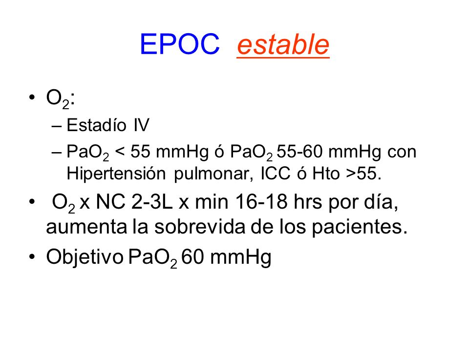 EPOC estable O2: Estadío IV. PaO2 < 55 mmHg ó PaO2 55-60 mmHg con Hipertensión pulmonar, ICC ó Hto >55.
