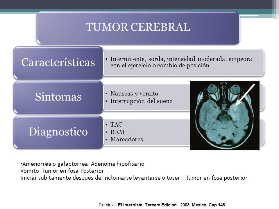 TUMOR CEREBRAL Características. Intermitente, sorda, intensidad moderada, empeora con el ejercicio o cambio de posición.