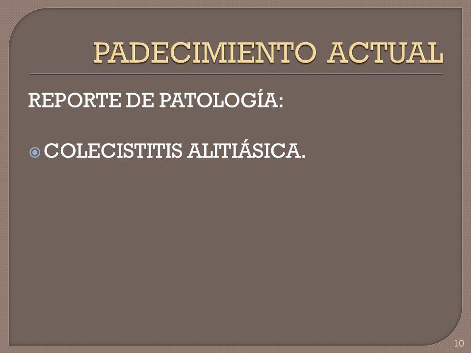 PADECIMIENTO ACTUAL REPORTE DE PATOLOGÍA: COLECISTITIS ALITIÁSICA.