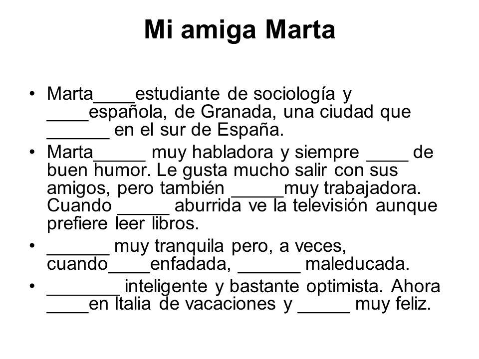 Mi amiga Marta Marta____estudiante de sociología y ____española, de Granada, una ciudad que ______ en el sur de España.