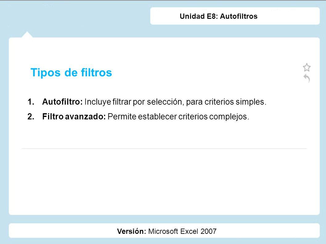 Unidad E8: AutofiltrosTipos de filtros. Autofiltro: Incluye filtrar por selección, para criterios simples.