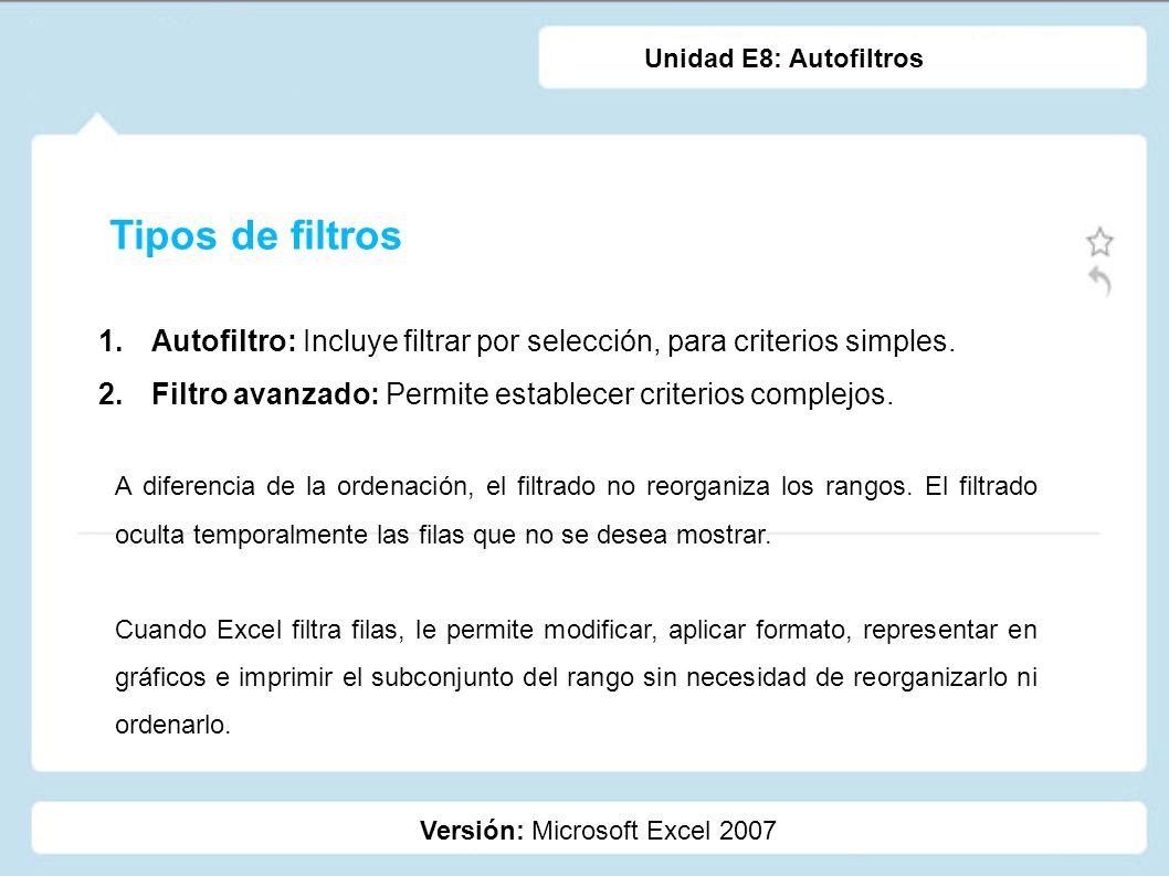 Unidad E8: Autofiltros Tipos de filtros. Autofiltro: Incluye filtrar por selección, para criterios simples.