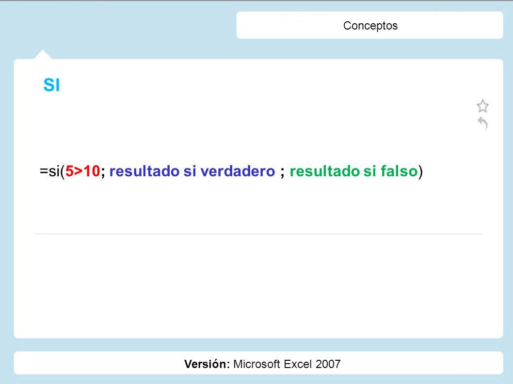 SI =si(5>10; resultado si verdadero ; resultado si falso) Conceptos