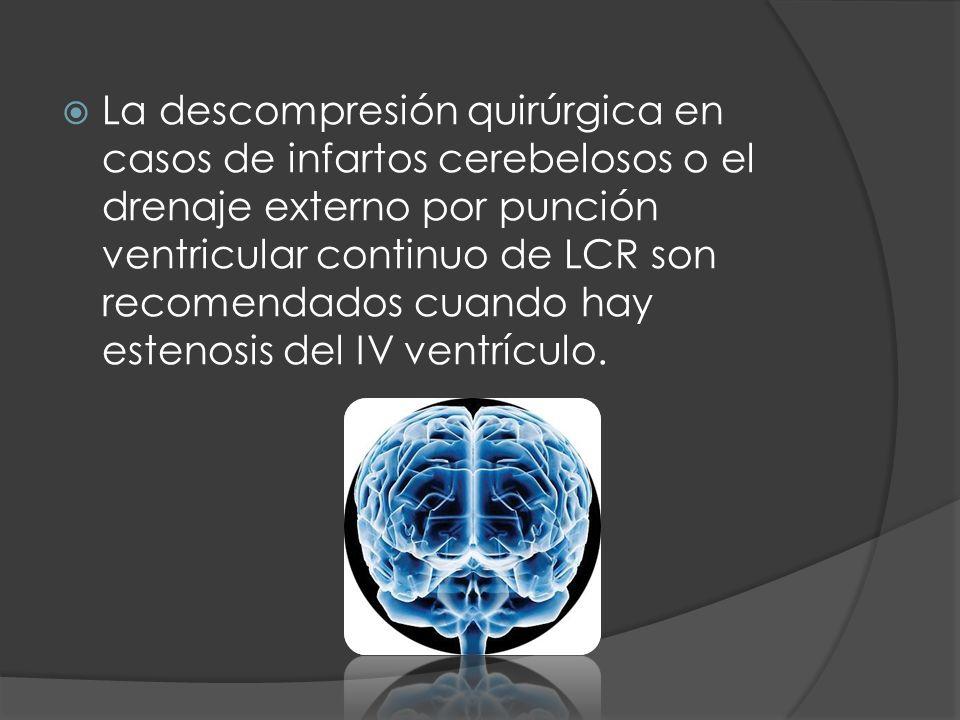 La descompresión quirúrgica en casos de infartos cerebelosos o el drenaje externo por punción ventricular continuo de LCR son recomendados cuando hay estenosis del IV ventrículo.