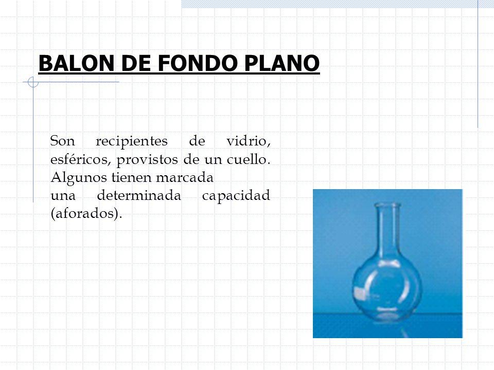 BALON DE FONDO PLANOSon recipientes de vidrio, esféricos, provistos de un cuello. Algunos tienen marcada.