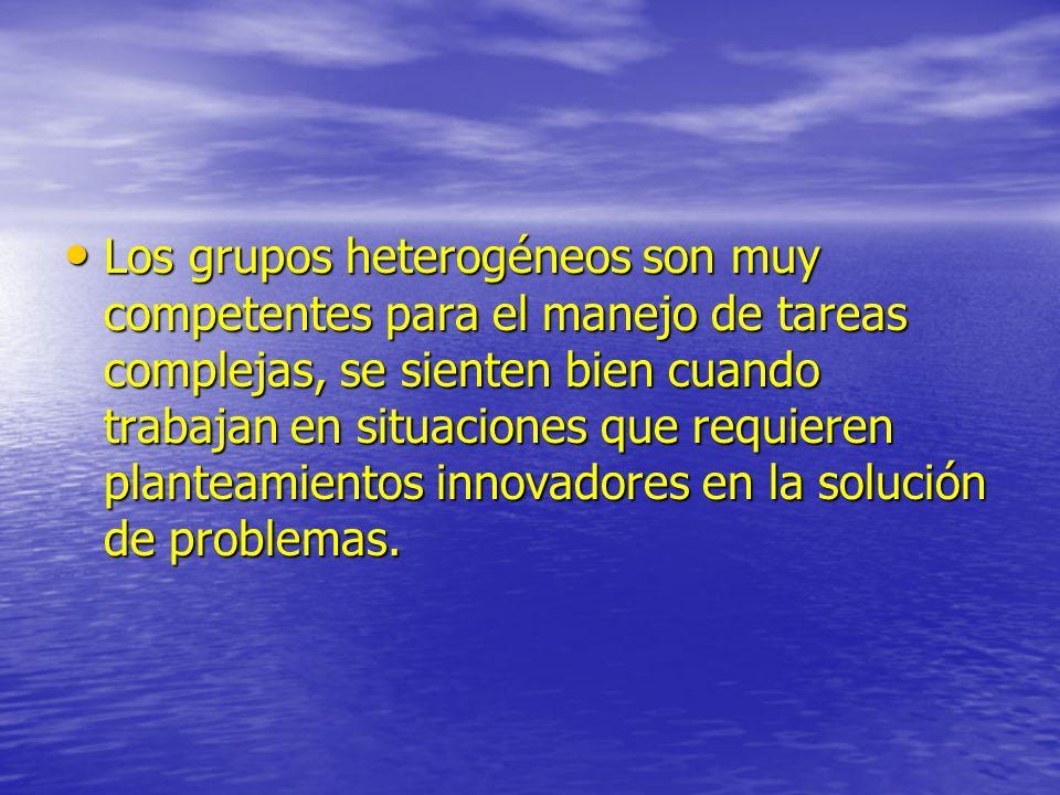 Los grupos heterogéneos son muy competentes para el manejo de tareas complejas, se sienten bien cuando trabajan en situaciones que requieren planteamientos innovadores en la solución de problemas.
