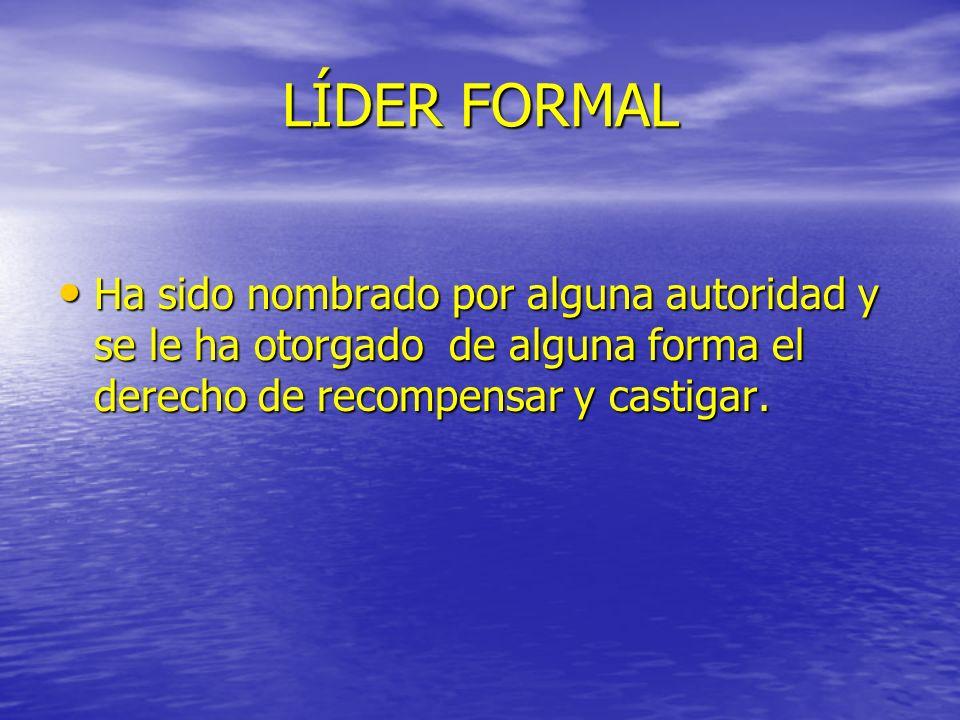 LÍDER FORMAL Ha sido nombrado por alguna autoridad y se le ha otorgado de alguna forma el derecho de recompensar y castigar.