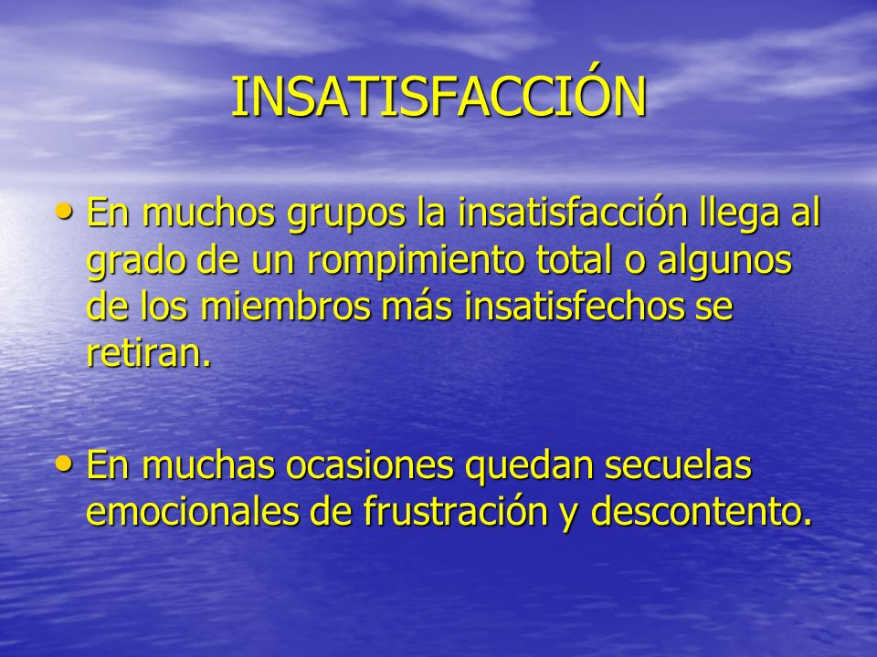 INSATISFACCIÓN En muchos grupos la insatisfacción llega al grado de un rompimiento total o algunos de los miembros más insatisfechos se retiran.
