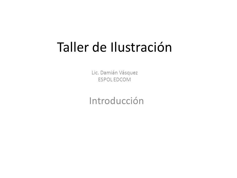 Taller de Ilustración Lic. Damián Vásquez ESPOL EDCOM Introducción