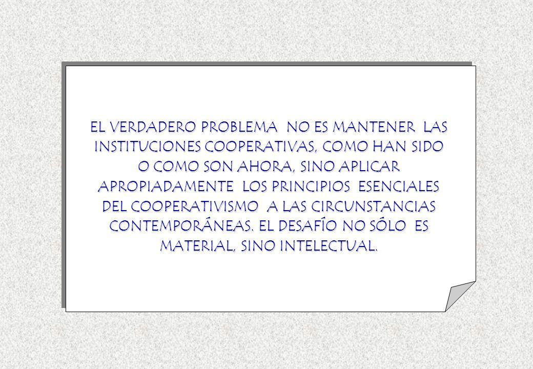 EL VERDADERO PROBLEMA NO ES MANTENER LAS INSTITUCIONES COOPERATIVAS, COMO HAN SIDO O COMO SON AHORA, SINO APLICAR APROPIADAMENTE LOS PRINCIPIOS ESENCIALES DEL COOPERATIVISMO A LAS CIRCUNSTANCIAS CONTEMPORÁNEAS.