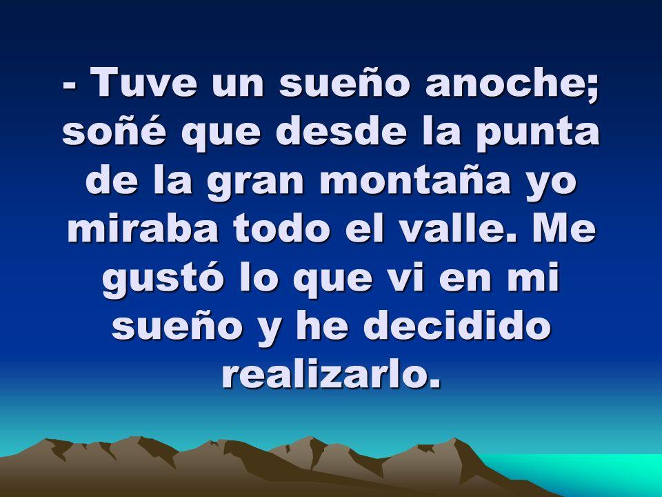 - Tuve un sueño anoche; soñé que desde la punta de la gran montaña yo miraba todo el valle.