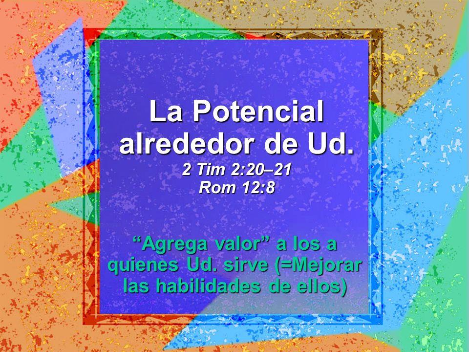 La Potencial alrededor de Ud. 2 Tim 2:20–21 Rom 12:8