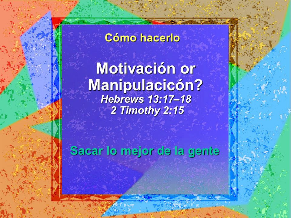 Motivación or Manipulacicón Hebrews 13:17–18 2 Timothy 2:15