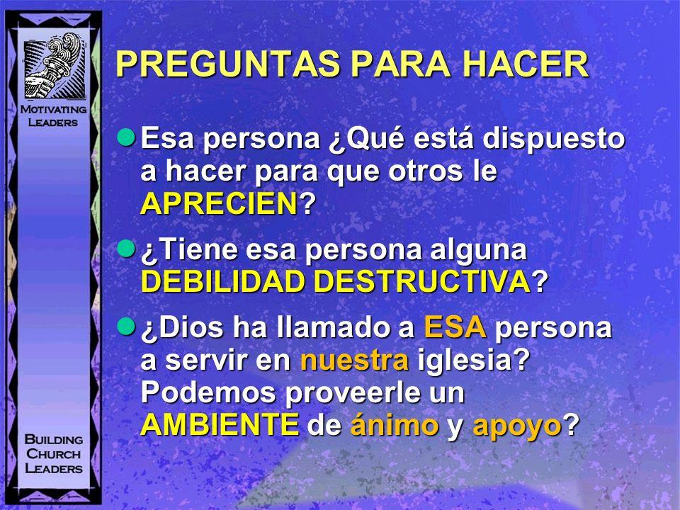 PREGUNTAS PARA HACER Esa persona ¿Qué está dispuesto a hacer para que otros le APRECIEN ¿Tiene esa persona alguna DEBILIDAD DESTRUCTIVA