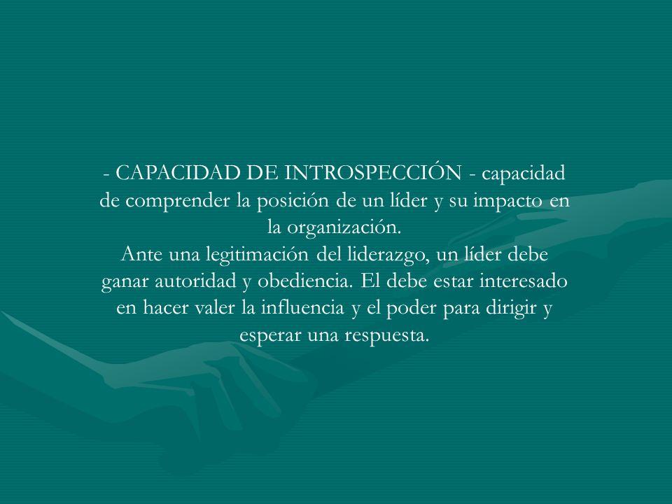 - CAPACIDAD DE INTROSPECCIÓN - capacidad de comprender la posición de un líder y su impacto en la organización.