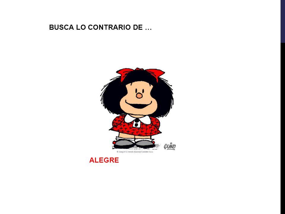 BUSCA LO CONTRARIO DE … ALEGRE