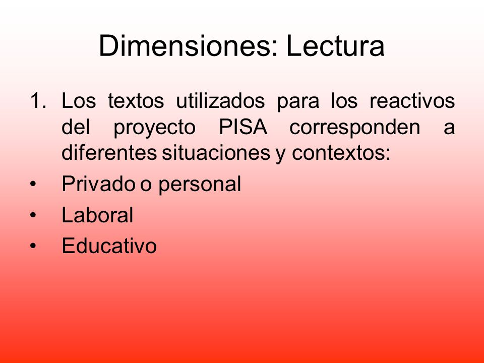 Dimensiones: LecturaLos textos utilizados para los reactivos del proyecto PISA corresponden a diferentes situaciones y contextos:
