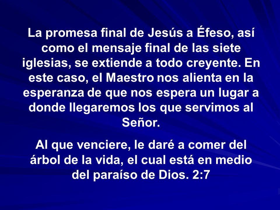 La promesa final de Jesús a Éfeso, así como el mensaje final de las siete iglesias, se extiende a todo creyente. En este caso, el Maestro nos alienta en la esperanza de que nos espera un lugar a donde llegaremos los que servimos al Señor.