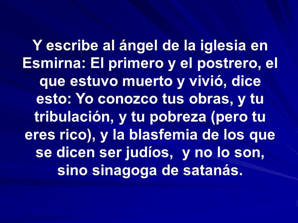 Y escribe al ángel de la iglesia en Esmirna: El primero y el postrero, el que estuvo muerto y vivió, dice esto: Yo conozco tus obras, y tu tribulación, y tu pobreza (pero tu eres rico), y la blasfemia de los que se dicen ser judíos, y no lo son, sino sinagoga de satanás.