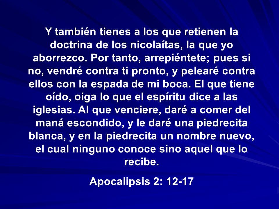 Y también tienes a los que retienen la doctrina de los nicolaítas, la que yo aborrezco. Por tanto, arrepiéntete; pues si no, vendré contra ti pronto, y pelearé contra ellos con la espada de mi boca. El que tiene oído, oiga lo que el espíritu dice a las iglesias. Al que venciere, daré a comer del maná escondido, y le daré una piedrecita blanca, y en la piedrecita un nombre nuevo, el cual ninguno conoce sino aquel que lo recibe.