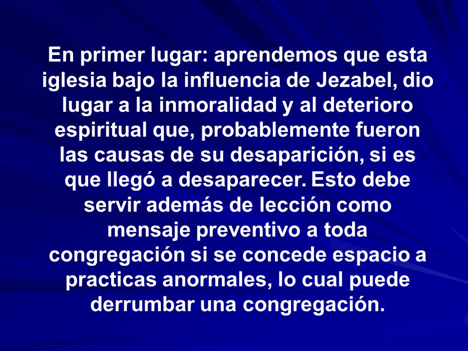 En primer lugar: aprendemos que esta iglesia bajo la influencia de Jezabel, dio lugar a la inmoralidad y al deterioro espiritual que, probablemente fueron las causas de su desaparición, si es que llegó a desaparecer.