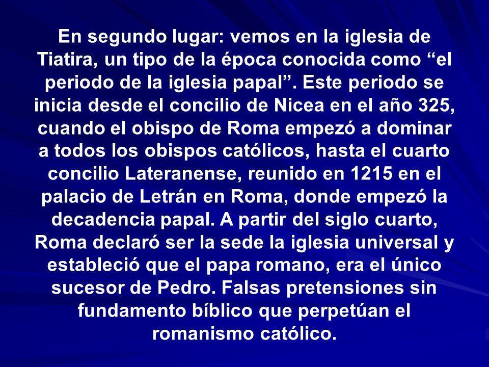 En segundo lugar: vemos en la iglesia de Tiatira, un tipo de la época conocida como el periodo de la iglesia papal .