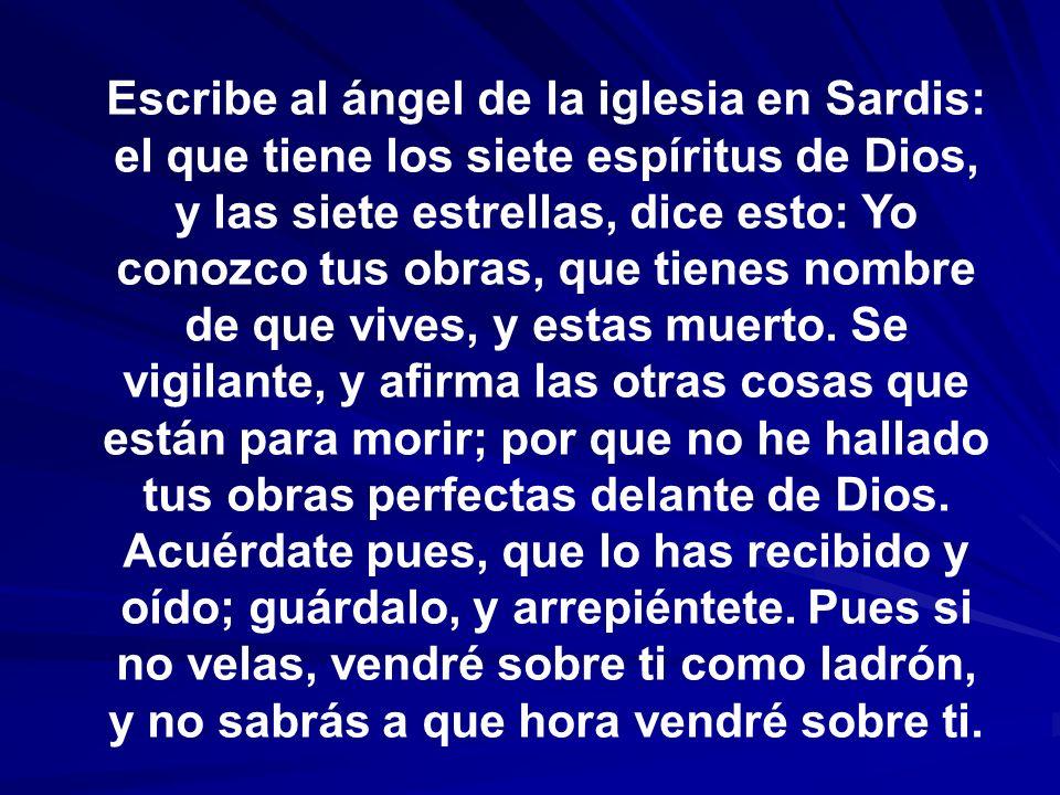 Escribe al ángel de la iglesia en Sardis: el que tiene los siete espíritus de Dios, y las siete estrellas, dice esto: Yo conozco tus obras, que tienes nombre de que vives, y estas muerto.