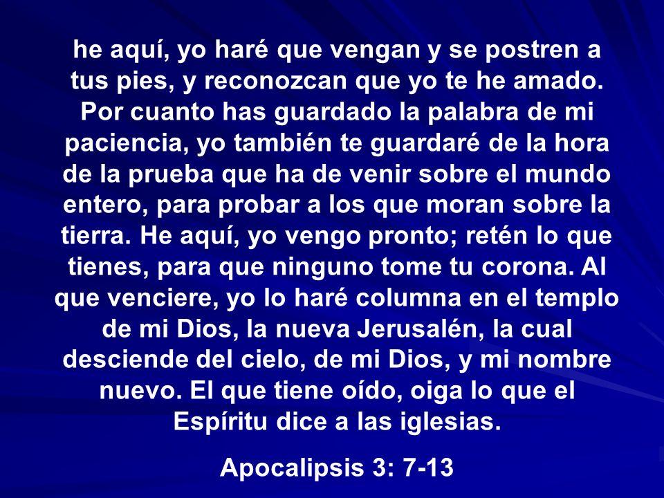 he aquí, yo haré que vengan y se postren a tus pies, y reconozcan que yo te he amado. Por cuanto has guardado la palabra de mi paciencia, yo también te guardaré de la hora de la prueba que ha de venir sobre el mundo entero, para probar a los que moran sobre la tierra. He aquí, yo vengo pronto; retén lo que tienes, para que ninguno tome tu corona. Al que venciere, yo lo haré columna en el templo de mi Dios, la nueva Jerusalén, la cual desciende del cielo, de mi Dios, y mi nombre nuevo. El que tiene oído, oiga lo que el Espíritu dice a las iglesias.