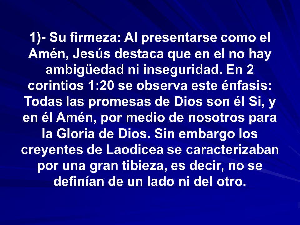 1)- Su firmeza: Al presentarse como el Amén, Jesús destaca que en el no hay ambigüedad ni inseguridad.