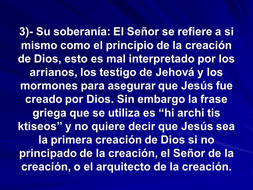 3)- Su soberanía: El Señor se refiere a si mismo como el principio de la creación de Dios, esto es mal interpretado por los arrianos, los testigo de Jehová y los mormones para asegurar que Jesús fue creado por Dios.