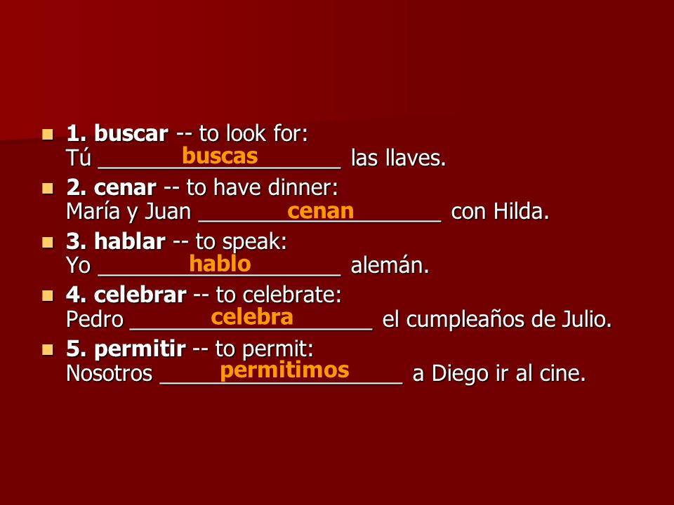 1. buscar -- to look for: Tú ____________________ las llaves.