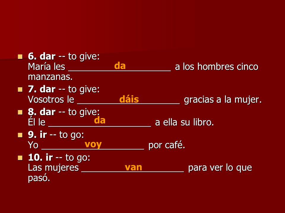 6. dar -- to give: María les ____________________ a los hombres cinco manzanas.