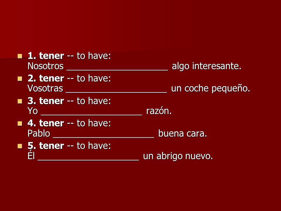 1. tener -- to have: Nosotros ____________________ algo interesante.