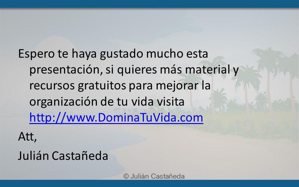 Espero te haya gustado mucho esta presentación, si quieres más material y recursos gratuitos para mejorar la organización de tu vida visita http://www.DominaTuVida.com Att, Julián Castañeda