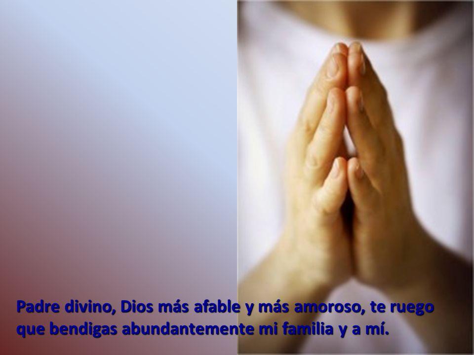 Padre divino, Dios más afable y más amoroso, te ruego que bendigas abundantemente mi familia y a mí.