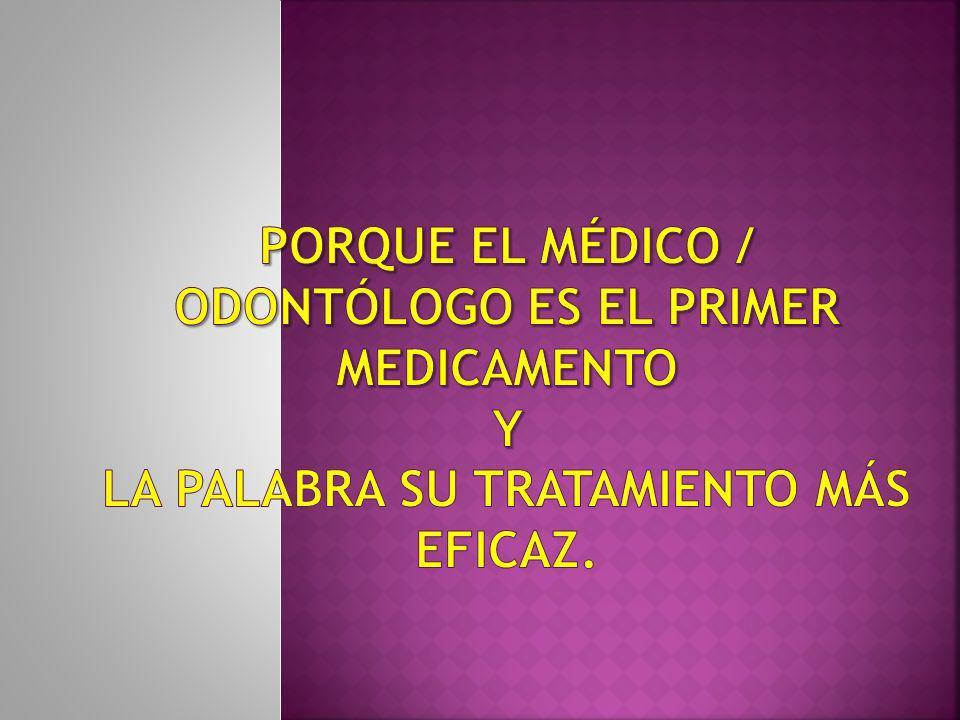 Porque el médico / ODONTÓLOGO es el primer medicamento y la palabra su tratamiento más eficaz.