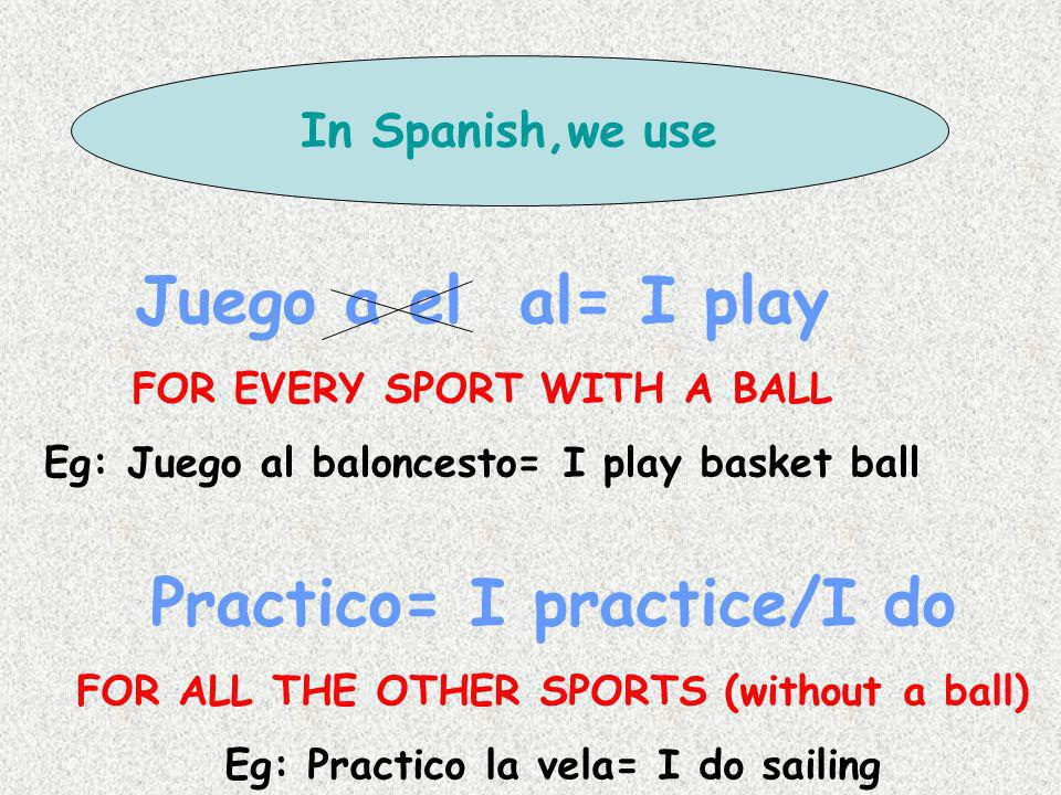 Juego a el al= I play Practico= I practice/I do